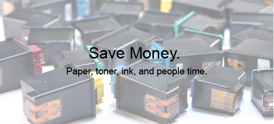Reduce costs for paper, toner, and people time